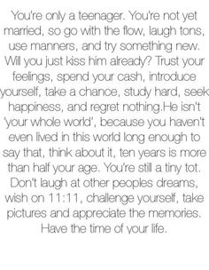 You're a teenager. Be a teeenager. Teenager quotes. ''You're a teenager. You're not yet married, so go with the flow, laugh tons, use manners, and try something new. Will you just kiss him already? Trust your feelings, spend your cash, introduce yourself, take a chance, study hard, seek happiness, and regret nothing. He isn't your whole world., because you haven't ever lived in this world long enough to say about that, think about it, ten years is more than half your age.''
