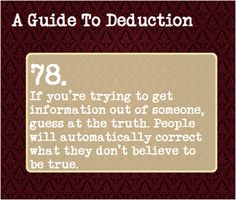 78: If you're trying to get information out of someone, guess at the truth. People will automatically correct what they don't believe to be true. Benedict Sherlock, Sherlock Holmes, Guide To Manipulation, A Guide To Deduction, Sherlock Season, Body Language, Detective, The Science Of Deduction, Psychology Facts