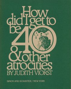 "Judith Viorst ""How Did I Get to Be 40 & Other Atrocities"" Simon and Schuster, Illustrated by John Alcorn, Designed by Herb Lubalin, 1976"
