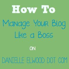 How to Manage Your Blog Like a Boss by Danielleelwood.com