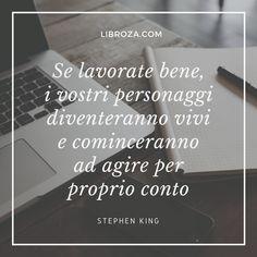 se lavorate bene, i vostri personaggi diventeranno vivi e cominceranno ad agire per proprio conto (Stephen King) - Libroza