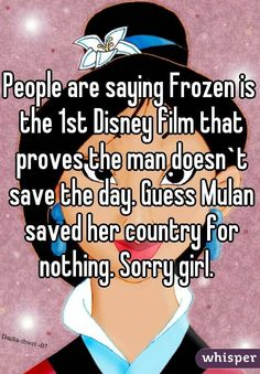 People are saying Frozen is the 1st Disney film that proves the man doesn`t save the day. Guess Mulan saved her country for nothing. Sorry girl.