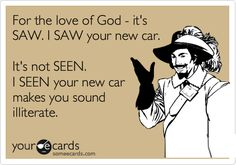 For the love of God - it's SAW. I SAW your new car.   It's not SEEN.  I SEEN your new car makes you sound illiterate.