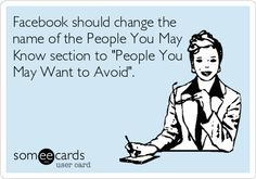 Facebook should change the name of the People You May Know section to 'People You May Want to Avoid'.