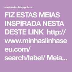 FIZ ESTAS MEIAS INSPIRADA NESTA DESTE LINK http:// www.minhaslinhaseeu.com/ search/label/ Meia%20em%20tricot FIZ ALGUMAS ALTERAÇÕES NA QUAN...