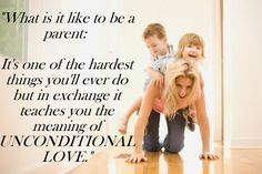 """What is it like to be a parent:   It's one of the hardest things you'll ever do but in exchange it teaches you the meaning of UNCONDITIONAL LOVE."""