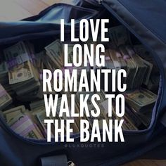 I love long romantic walks to the bank
