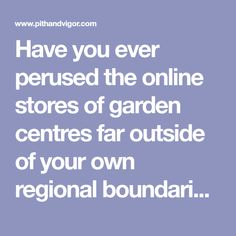 Have you ever perused the online stores of garden centres far outside of your own regional boundaries?  I find it really interesting as, I think garden knowledge can be quite localized and trends, styles, products and ways of doing things can range widely in different regions even if their growing climates are similar.   For example,…
