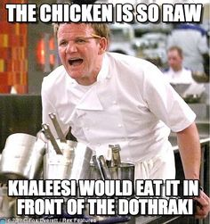 Angry Gordon Ramsey : The Chicken Is So Raw, Khaleesi Would Eat It In Front Of The Dothraki - (tags: game of thrones, khaleesi, dothraki)
