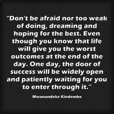 """""""Don't be afraid nor too weak of doing, dreaming and hoping for..."""