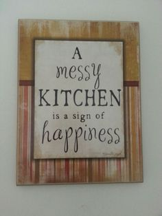 Kitchen quote - a messy kitchen is a sign that there is a lot of love in there and enjoyment. <3