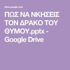 ΠΩΣ ΝΑ ΝΚΗΣΕΙΣ ΤΟΝ ΔΡΑΚΟ ΤΟΥ ΘΥΜΟΥ.pptx - Google Drive Google Drive