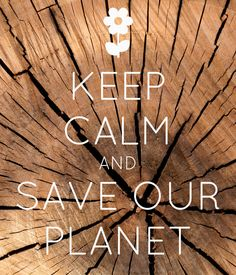 Keep Calm and Save Our Planet <3