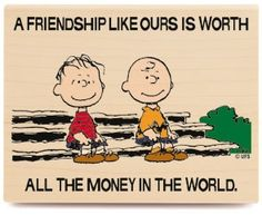 A Friendship Like Ours Is Worth All The Money In The World.