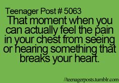 ~ thankfully I am no longer a teenager but I still feel pain in my chest when something breaks my heart.... Literally