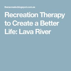 Recreation Therapy to Create a Better Life: Lava River