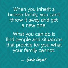 When you inherit a broken family, you can't throw it away and get a new one. What you can do is find people and situations that provide for you what your family cannot. — Iyanla Vanzant