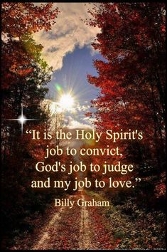 It's the Holy Spirit's job to convict, God's job to judge and my job to love. - Billy Graham