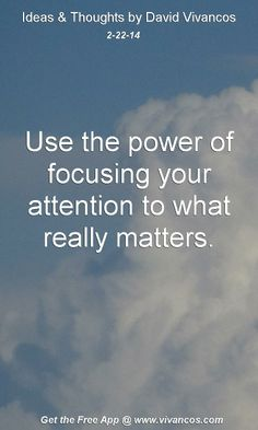 """February 22nd 2014 Idea, """"Use the power of focusing your attention to what really matters."""" http://www.youtube.com/watch?v=KTAAmYret1k"""