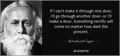 If I can't make it through one door, I'll go through another door- or i'll make a door. Something terrific will come no matter how dark the present.