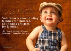 """""""Adoption is about finding families for children, not finding children for families."""" - Dr. Joyce Maguire Pavao, Adoptee, Therapist, Author"""