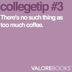 Coffee is the key to college survival.
