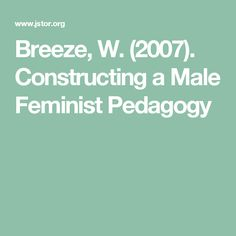 """Breeze, W. (2007). Constructing a Male Feminist Pedagogy. Draw upon for methods and analysis ideas for """"Taylor's"""" interviews in oral history project."""
