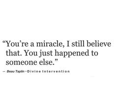 --You're a miracle, I still believe that. You just happened to someone else.-- Divine Intervention, Beau Taplin