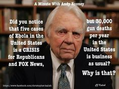 Did you notice that 5 cases of Ebola in the US is a CRISIS for Republicans and Fox news, but gun deaths per year in the US is business as usual? -A Minute with Andy Rooney Andy Rooney, Republican Party, Social Issues, Thought Provoking, In This World, Knowledge, Wisdom, Thoughts, This Or That Questions
