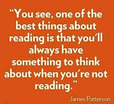"""""""You see, one of the best things about reading is that you'll always have something to think about when you're not reading."""" -- James Patterson"""