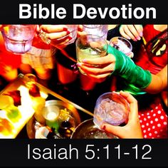Isaiah 5:11-12 (excerpt) Woe to those who rise early in the morning to run after their drinks, who stay up late at night till they are inflamed with wine...they have no regard for the deeds of the Lord, no respect for the work of his hands.   Notes: * These people spent many hours drinking and partying, but Isaiah predicted that eventually many would die of hunger & thirst. Ironically, our pleasures – if they do not have God's blessing – may destroy us. Leaving God out of our lives allows…
