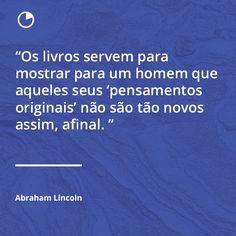 """Frases De Livros: Autor Abraham Lincoln  """"Os livros servem para mostrar para um homem que aqueles seus """"pensamentos originais"""" não são tão novos assim, afinal.""""  -  Acesse o Site Abaixo E Descubra Como Aprender O Conteúdo De 1 Livro Em Apenas 12 Minutos! http://comolerumlivropordia.com/em12minutos"""
