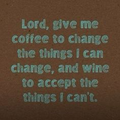 Lord, give me coffe to change the things i can change, and wine to accept the things i can't.