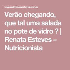 Verão chegando, que tal uma salada no pote de vidro ? | Renata Esteves – Nutricionista