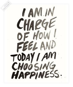 I am in charge of how I feel and today I am choosing happiness. <3
