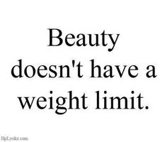 Beauty... :) I agree with this! seen some REALLY ugly skinny girls. Inside and out.