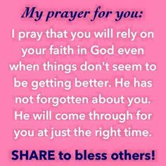 I pray that you will rely on your faith in God even when things don't seem to be getting better. He has not forgotten about you. He will come through for you at just the right time.