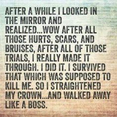 I looked in the mirror and realized. wow, after all those hurts, scars, and trials, I really made it through. I survived that which was supposed to kill me. So a straightened my crown and walked away like a boss. Life Quotes Love, Great Quotes, Quotes To Live By, Me Quotes, Funny Quotes, Inspirational Quotes, Boss Quotes, Bitch Quotes, Passion Quotes