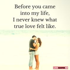 Before you came into my life, I never knew what true love felt like.