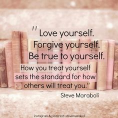 """Love yourself. Forgive yourself. Be true to yourself. How you treat yourself sets the standard for how others will treat you."" - Steve Maraboli #quote #love  quotes. wisdom. advice. life lessons."