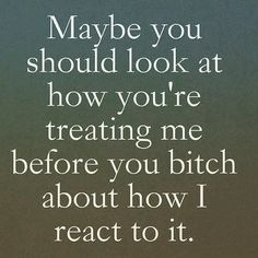 Funny how it's okay to treat me like shit and yet it's not okay for me to react negatively.  #TooManyAssholes