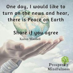 One day, I would like to turn on the news and hear, there is Peace On Earth