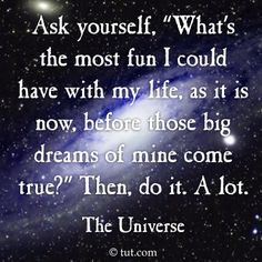 "Ask yourself, ""What's the most fun I could have with my life, as it is now, before those big dreams of mine come true?"" Then, do it. A lot."