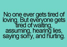No one ever gets tired of loving. But everyone gets tired of waiting, assuming, hearing lies, saying sorry and hurting.