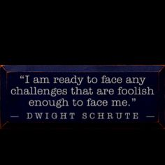 Wise words from dwight shrute.
