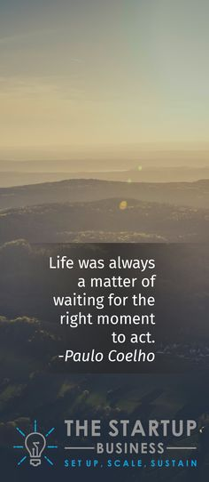 Life was always a matter of waiting for the right moment to act.  -Paulo Coelho #TheStartupBusiness #Inspire