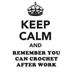 """Keep Calm and Remember You Can Crochet After Work ....in my way it would be """"you can create after work"""" lol"""