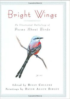 Grades 4 and up / Bright Wings: An Illustrated Anthology of Poems About Birds edited by Billy Collins