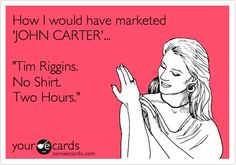 How I would have marketed JOHN CARTER... Tim Riggins. No Shirt. Two Hours.