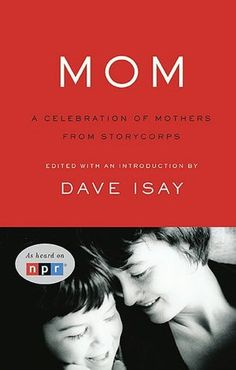 Mom: A Celebration of Mothers from StoryCorps by David Isay: 'Mom is a timeless collection of the wit and wisdom of mothers, culled from over 40,000 interviews. These stories are about and for mothers from all walks of life and experiences.'